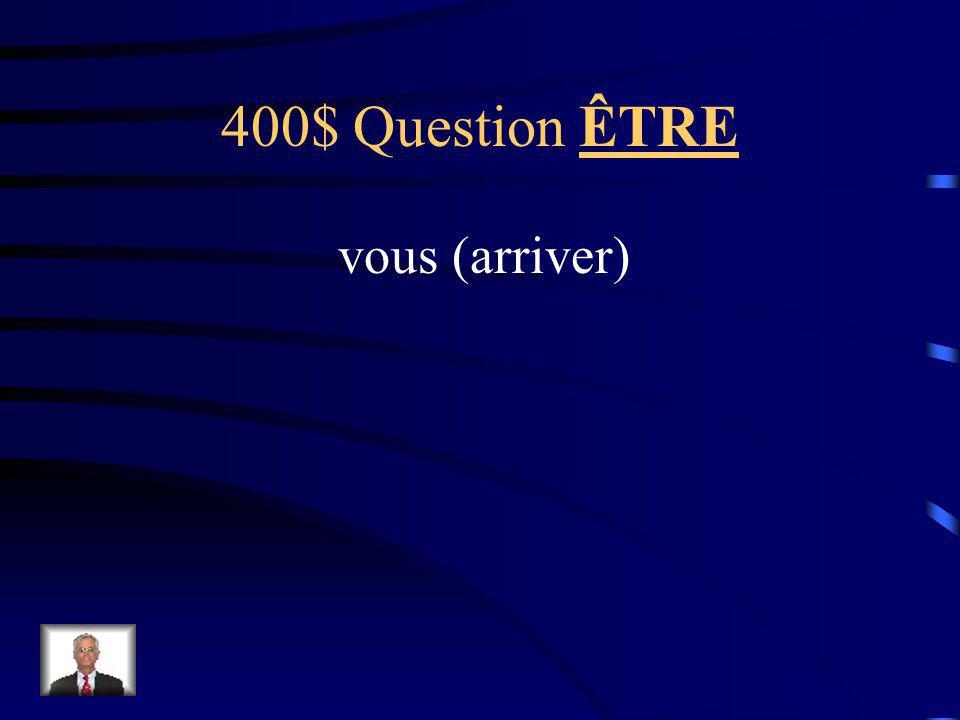 400$ Question ÊTRE vous (arriver)