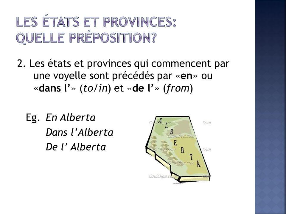 2. Les états et provinces qui commencent par une voyelle sont précédés par «en» ou «dans l» (to/in) et «de l» (from) Eg. En Alberta Dans lAlberta De l