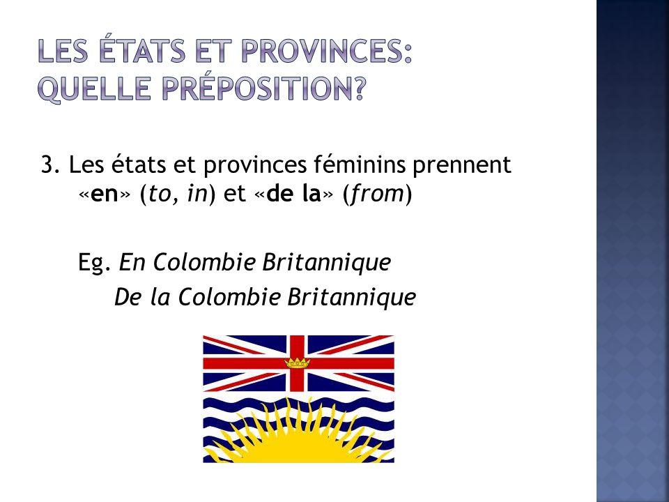 3. Les états et provinces féminins prennent «en» (to, in) et «de la» (from) Eg. En Colombie Britannique De la Colombie Britannique