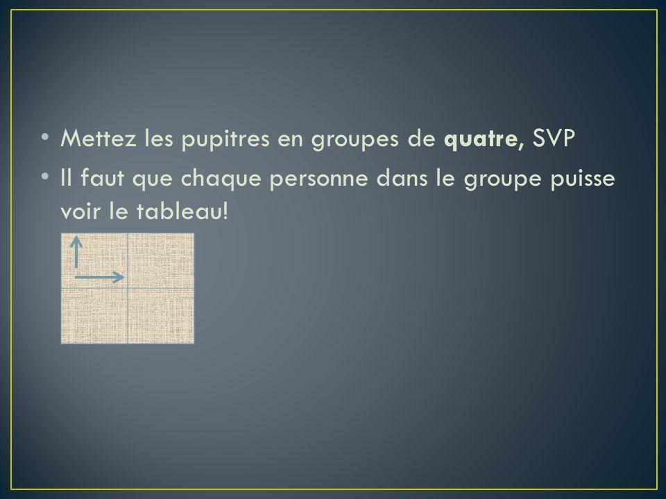 Mettez les pupitres en groupes de quatre, SVP Il faut que chaque personne dans le groupe puisse voir le tableau!