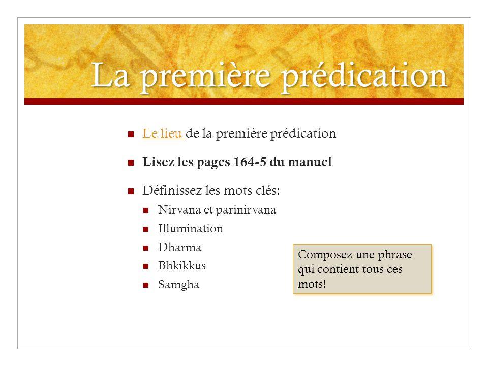 La première prédication Le lieu de la première prédication Le lieu Lisez les pages 164-5 du manuel Définissez les mots clés: Nirvana et parinirvana Il