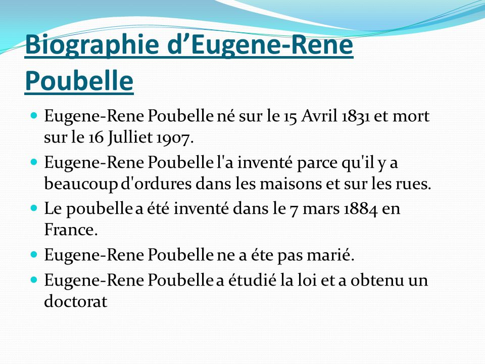 Biographie dEugene-Rene Poubelle Eugene-Rene Poubelle né sur le 15 Avril 1831 et mort sur le 16 Julliet 1907. Eugene-Rene Poubelle l'a inventé parce q