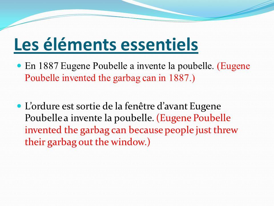 Les éléments essentiels En 1887 Eugene Poubelle a invente la poubelle. (Eugene Poubelle invented the garbag can in 1887.) Lordure est sortie de la fen