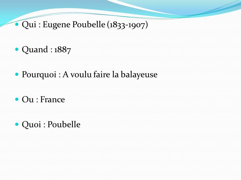 Qui : Eugene Poubelle (1833-1907) Quand : 1887 Pourquoi : A voulu faire la balayeuse Ou : France Quoi : Poubelle