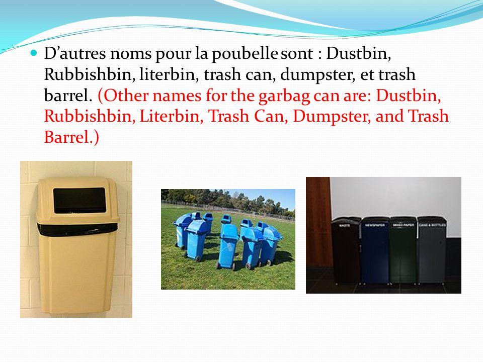 Dautres noms pour la poubelle sont : Dustbin, Rubbishbin, literbin, trash can, dumpster, et trash barrel. (Other names for the garbag can are: Dustbin
