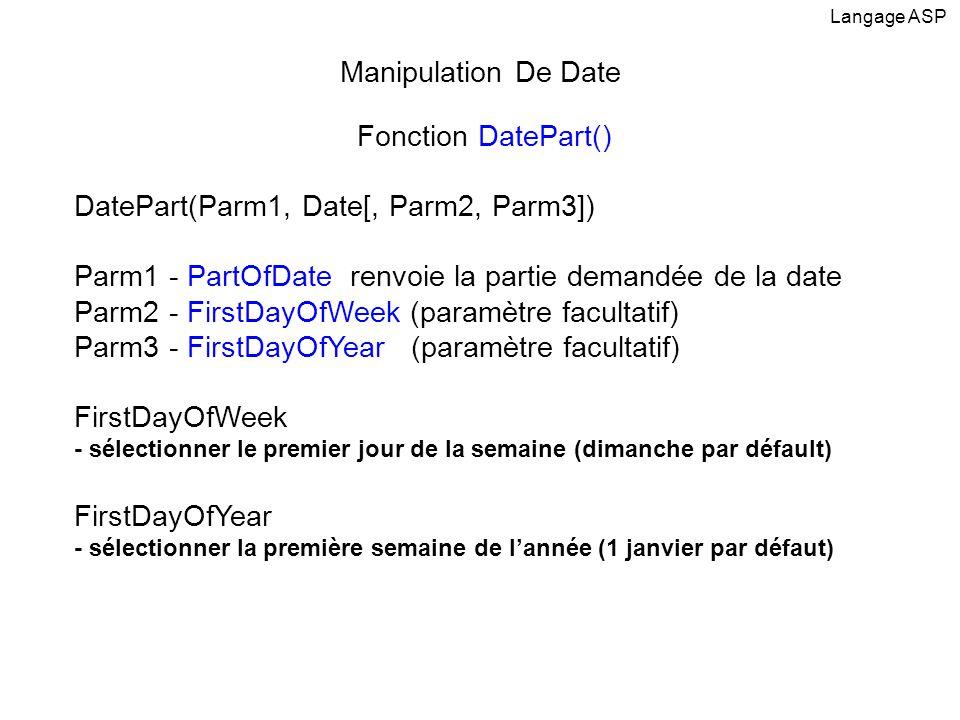 Fonction DatePart() DatePart(Parm1, Date[, Parm2, Parm3]) Parm1 - PartOfDate renvoie la partie demandée de la date Parm2 - FirstDayOfWeek (paramètre f
