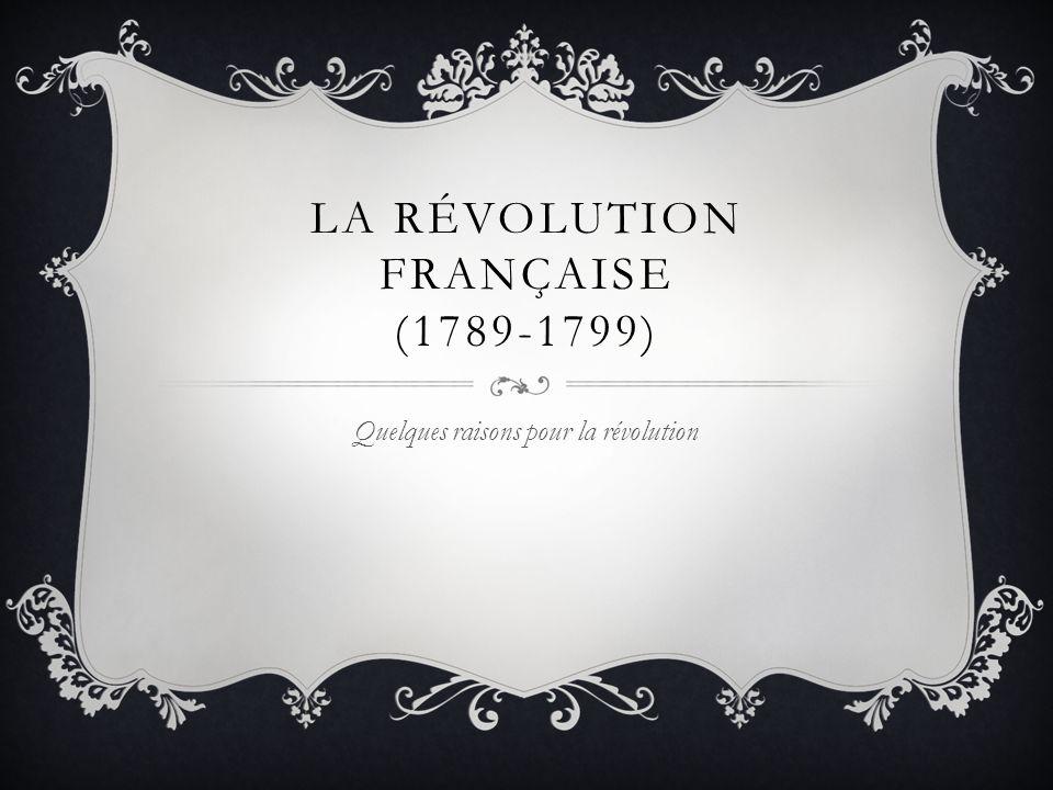 LA RÉVOLUTION FRANÇAISE (1789-1799) Quelques raisons pour la révolution
