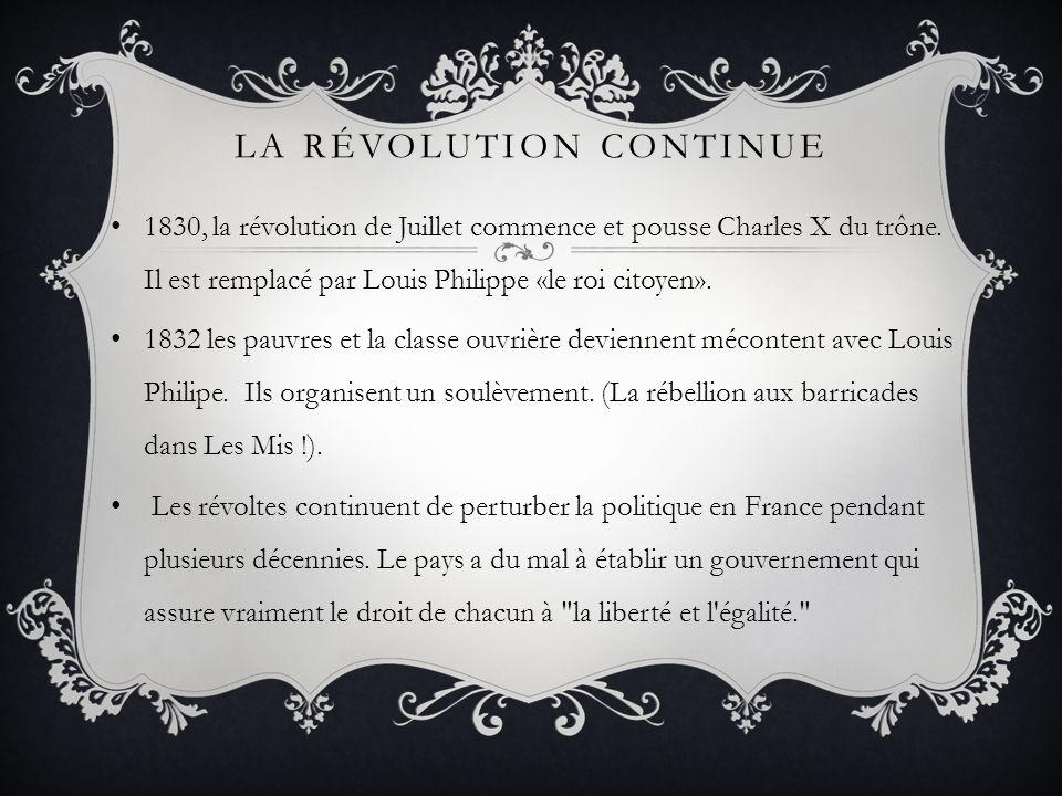 LA RÉVOLUTION CONTINUE 1830, la révolution de Juillet commence et pousse Charles X du trône. Il est remplacé par Louis Philippe «le roi citoyen». 1832