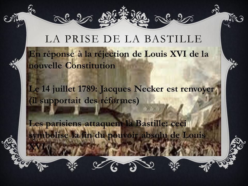 LA PRISE DE LA BASTILLE En réponse à la réjection de Louis XVI de la nouvelle Constitution Le 14 juillet 1789: Jacques Necker est renvoyer (il support