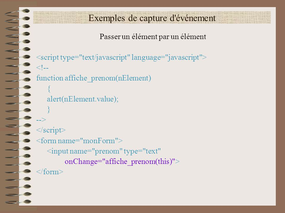 Exemples de capture d'événement Passer un élément par un élément <!-- function affiche_prenom(nElement) { alert(nElement.value); } --> <input name=
