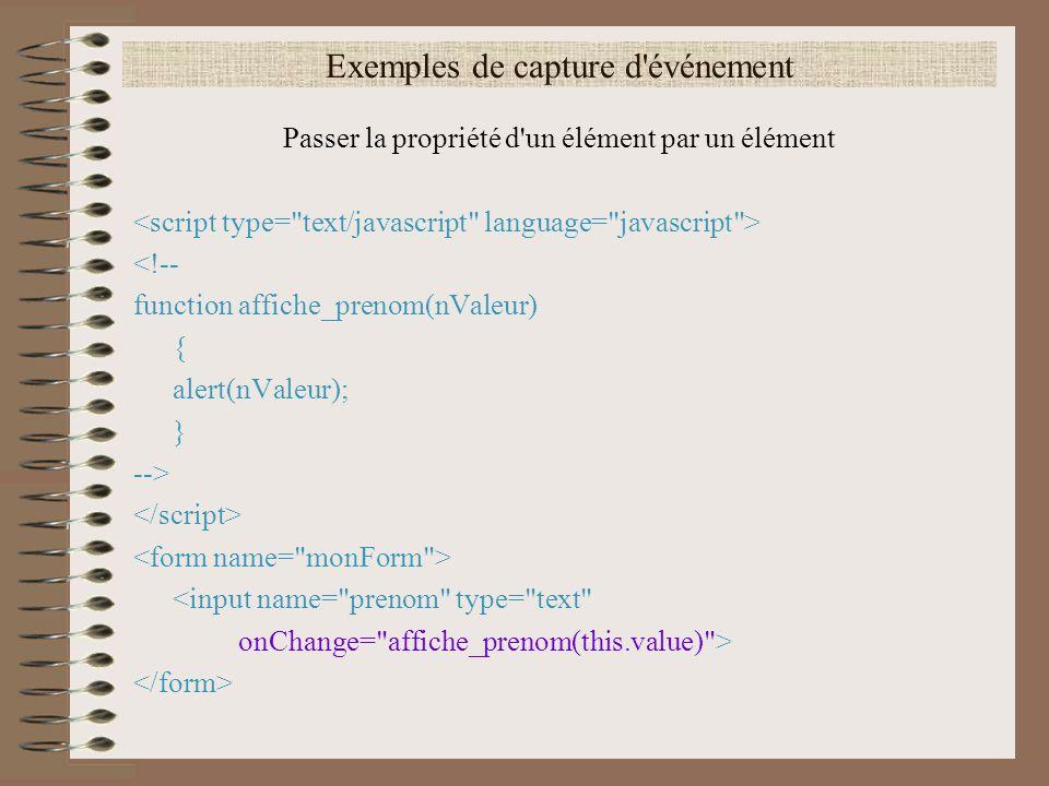 Exemples de capture d'événement Passer la propriété d'un élément par un élément <!-- function affiche_prenom(nValeur) { alert(nValeur); } --> <input n