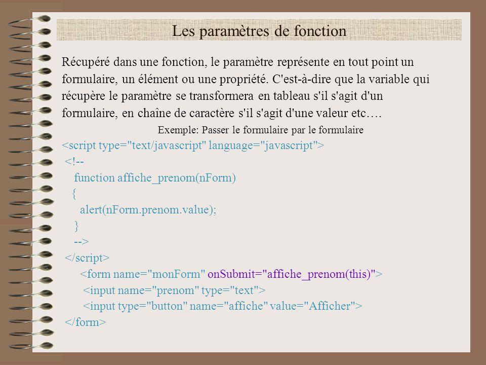Exemples de capture d événement Passer le formulaire par un élément <!-- function affiche_prenom(nForm) { alert(nForm.prenom.value); } --> <input type= button name= affiche value= Afficher onClick= affiche_prenom(this.form) >