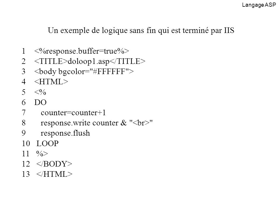 Un exemple où lon spécifie le temps dexécution 1 <% 2 response.buffer=true 3 server.scripttimeout=20 4 %> 5 loop2.asp 6 7 8 <% 9 DO 10 counter=counter+1 11 response.write counter & 12 response.flush 13 LOOP 14 %> 15 16 Langage ASP