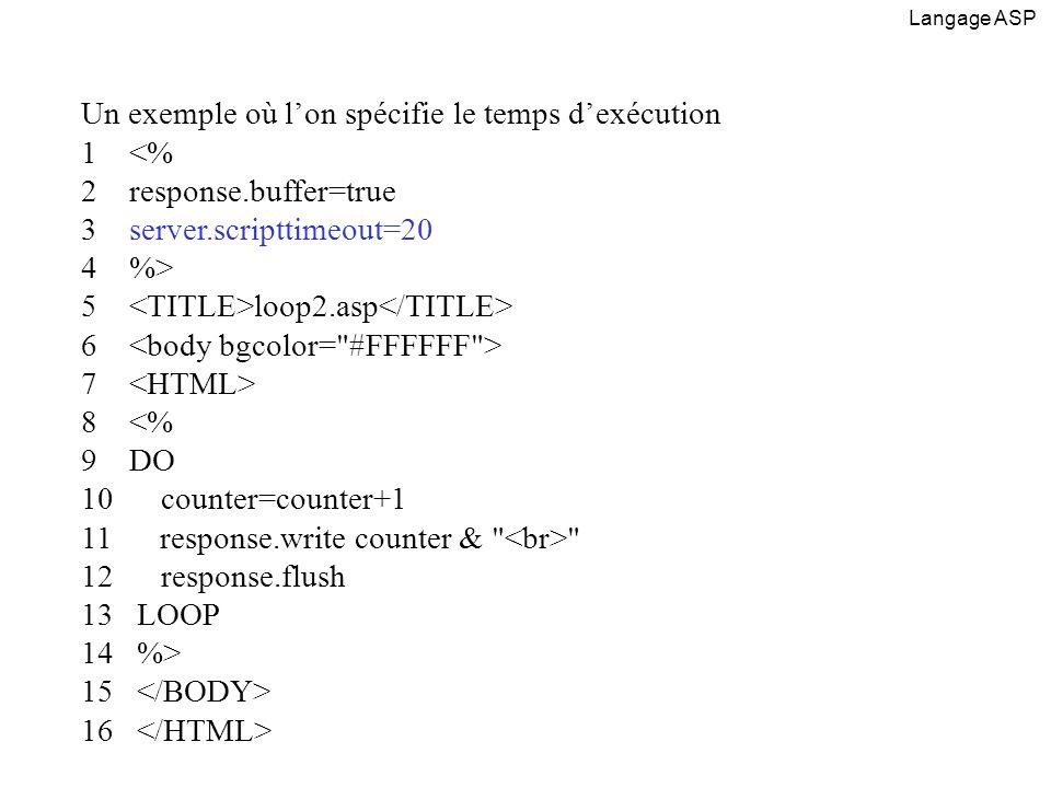 Un exemple où lon spécifie le temps dexécution 1 <% 2 response.buffer=true 3 server.scripttimeout=20 4 %> 5 loop2.asp 6 7 8 <% 9 DO 10 counter=counter