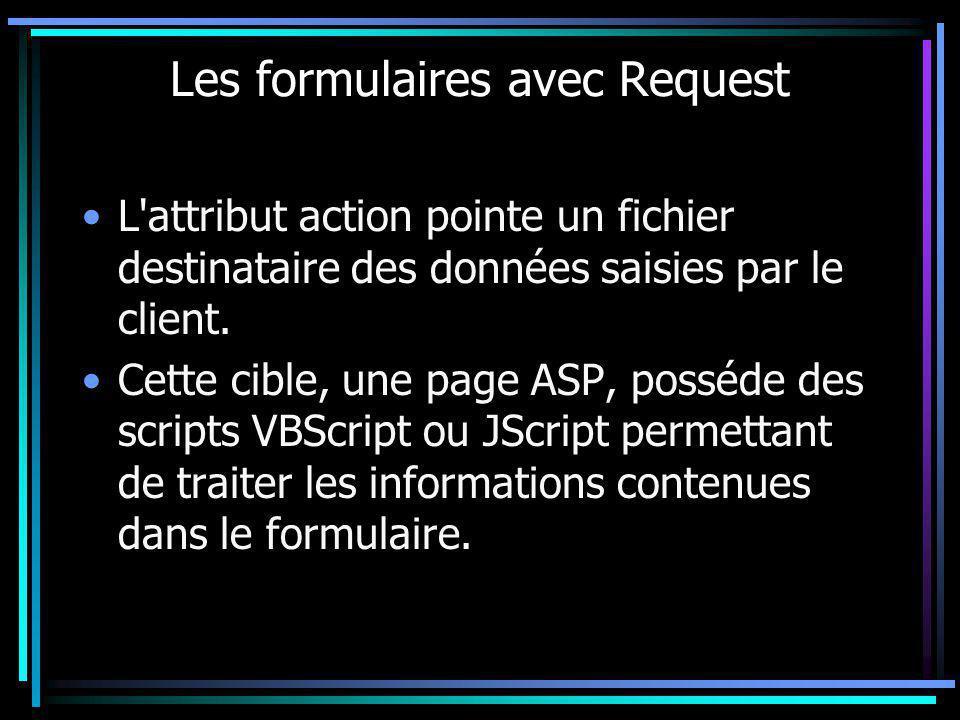 Les formulaires avec Request L'attribut action pointe un fichier destinataire des données saisies par le client. Cette cible, une page ASP, posséde de