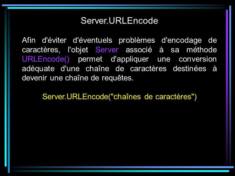 Server.URLEncode Afin d éviter d éventuels problèmes d encodage de caractères, l objet Server associé à sa méthode URLEncode() permet d appliquer une conversion adéquate d une chaîne de caractères destinées à devenir une chaîne de requêtes.