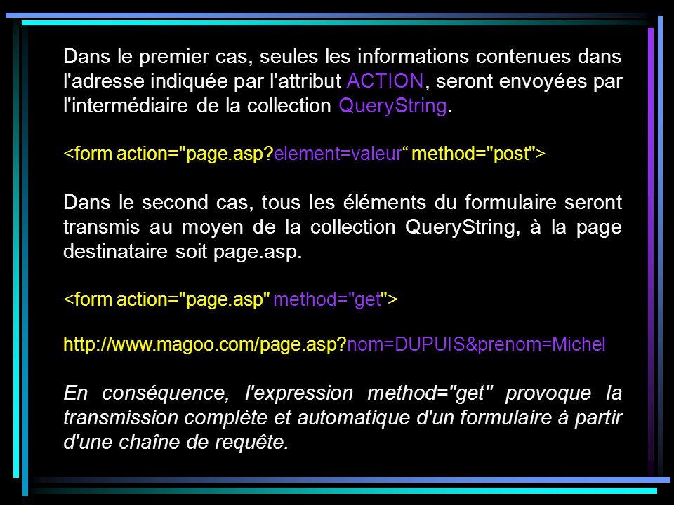Dans le premier cas, seules les informations contenues dans l adresse indiquée par l attribut ACTION, seront envoyées par l intermédiaire de la collection QueryString.
