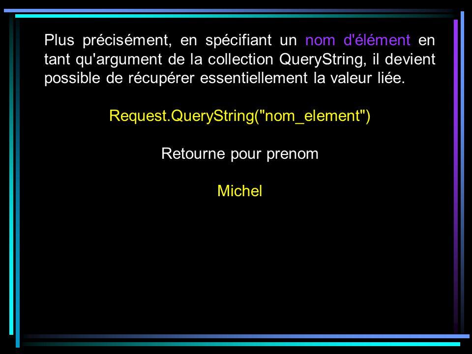 Plus précisément, en spécifiant un nom d élément en tant qu argument de la collection QueryString, il devient possible de récupérer essentiellement la valeur liée.