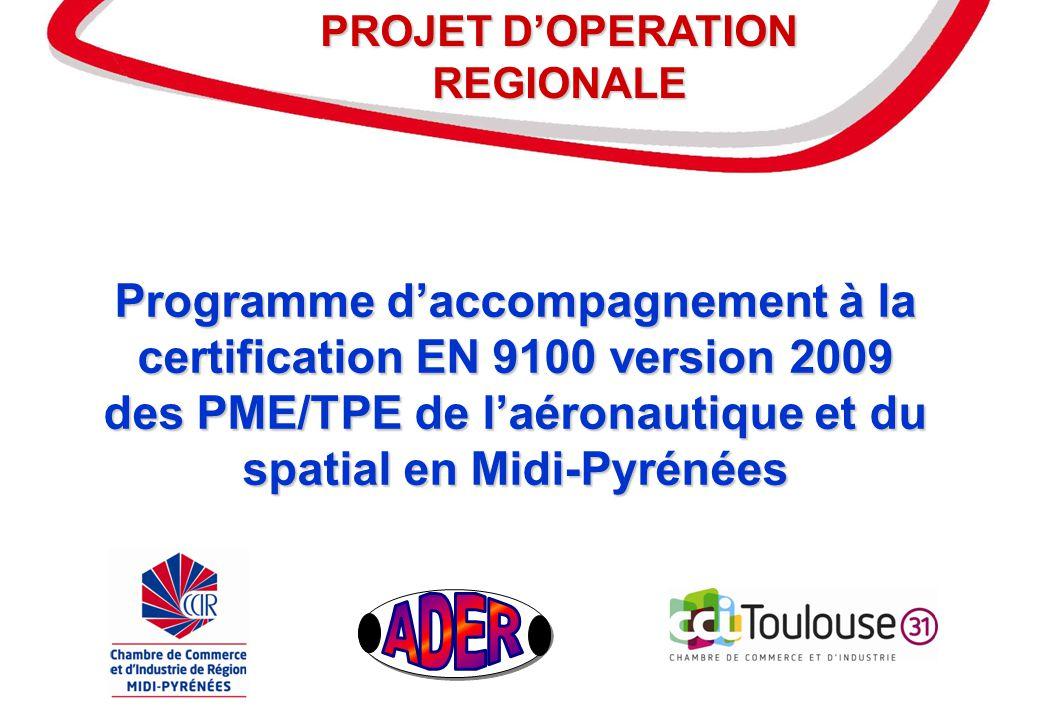 1 Programme daccompagnement à la certification EN 9100 version 2009 des PME/TPE de laéronautique et du spatial en Midi-Pyrénées Programme daccompagnement à la certification EN 9100 version 2009 des PME/TPE de laéronautique et du spatial en Midi-Pyrénées PROJET DOPERATION REGIONALE