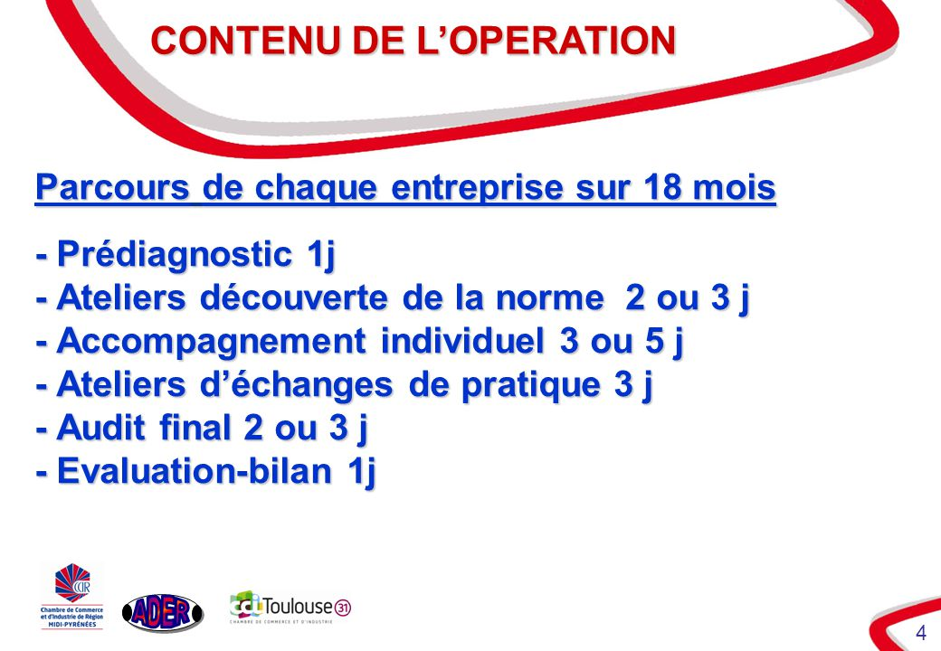 4 CONTENU DE LOPERATION CONTENU DE LOPERATION Parcours de chaque entreprise sur 18 mois - Prédiagnostic 1j - Ateliers découverte de la norme 2 ou 3 j - Accompagnement individuel 3 ou 5 j - Ateliers déchanges de pratique 3 j - Audit final 2 ou 3 j - Evaluation-bilan 1j