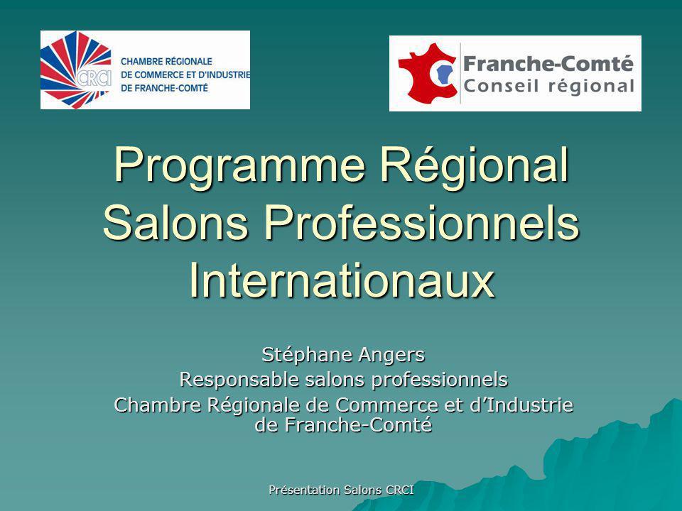 Présentation Salons CRCI Programme Régional Salons Professionnels Internationaux Stéphane Angers Responsable salons professionnels Chambre Régionale de Commerce et dIndustrie de Franche-Comté