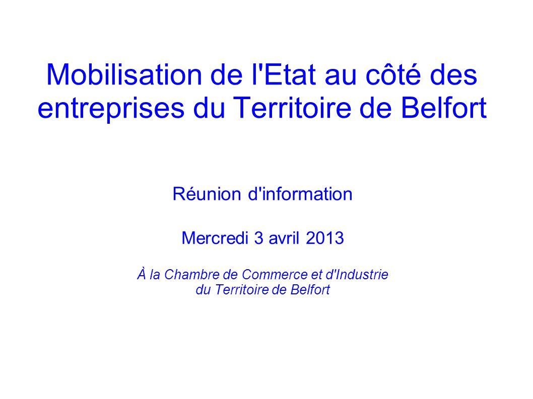 Mobilisation de l'Etat au côté des entreprises du Territoire de Belfort Réunion d'information Mercredi 3 avril 2013 À la Chambre de Commerce et d'Indu