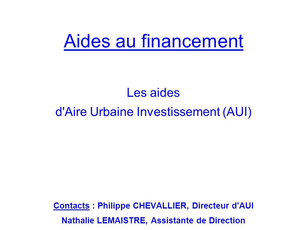 Aides au financement Les aides d'Aire Urbaine Investissement (AUI) Contacts : Philippe CHEVALLIER, Directeur d'AUI Nathalie LEMAISTRE, Assistante de D