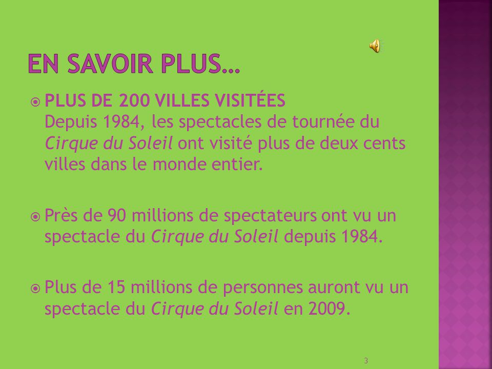 PLUS DE 200 VILLES VISITÉES Depuis 1984, les spectacles de tournée du Cirque du Soleil ont visité plus de deux cents villes dans le monde entier.
