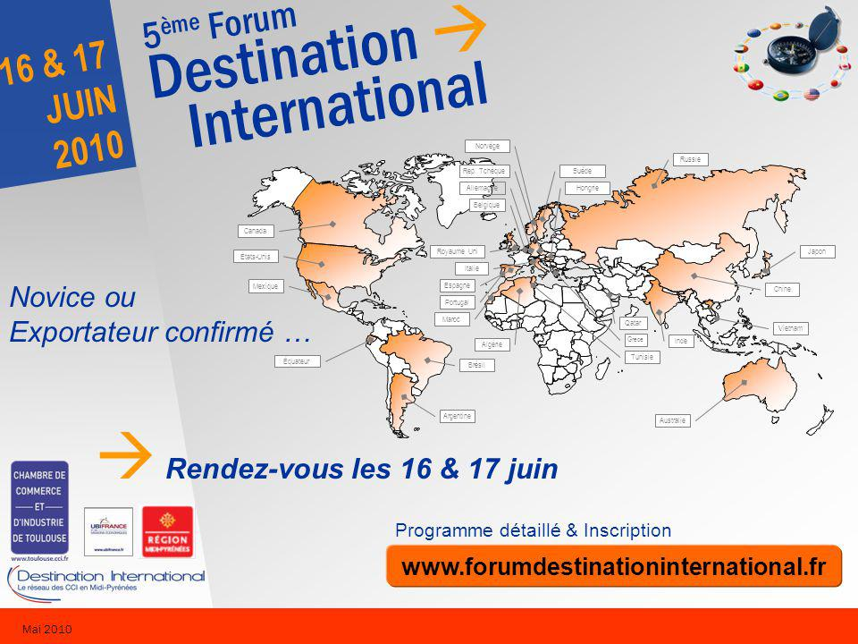 5 ème Forum Destination International 16 & 17 JUIN 2010 Mai 2010 Novice ou Exportateur confirmé … Rendez-vous les 16 & 17 juin Programme détaillé & Inscription www.forumdestinationinternational.fr