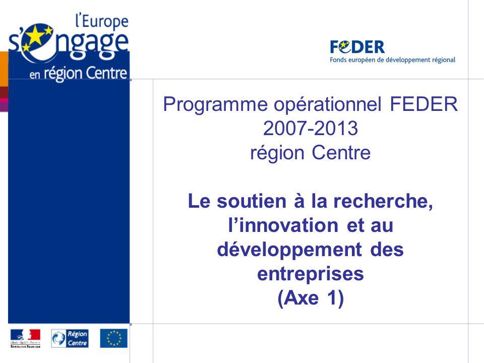 Programme opérationnel FEDER 2007-2013 région Centre Le soutien à la recherche, linnovation et au développement des entreprises (Axe 1)