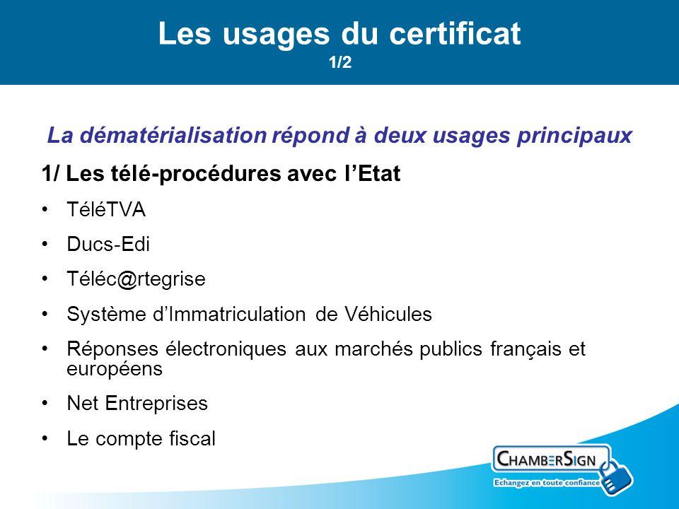 Les usages du certificat 1/2 La dématérialisation répond à deux usages principaux 1/ Les télé-procédures avec lEtat TéléTVA Ducs-Edi Téléc@rtegrise Système dImmatriculation de Véhicules Réponses électroniques aux marchés publics français et européens Net Entreprises Le compte fiscal