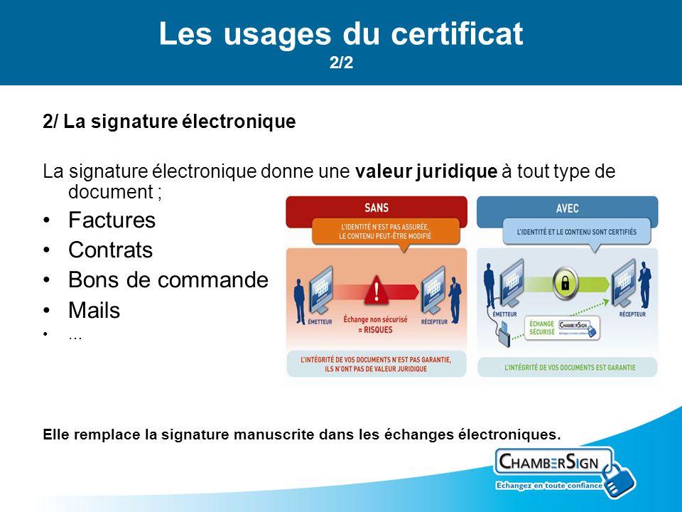 Les usages du certificat 2/2 2/ La signature électronique La signature électronique donne une valeur juridique à tout type de document ; Factures Contrats Bons de commande Mails … Elle remplace la signature manuscrite dans les échanges électroniques.