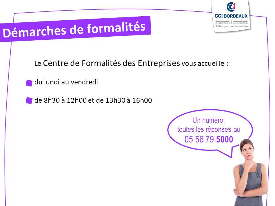 Démarches de formalités Le Centre de Formalités des Entreprises vous accueille : du lundi au vendredi de 8h30 à 12h00 et de 13h30 à 16h00 Un numéro, toutes les réponses au 05 56 79 5000