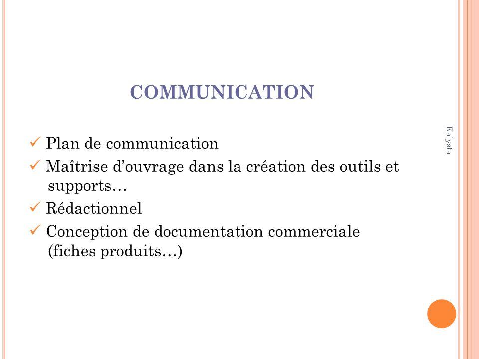 Kalysta COMMUNICATION Plan de communication Maîtrise douvrage dans la création des outils et supports… Rédactionnel Conception de documentation commerciale (fiches produits…)