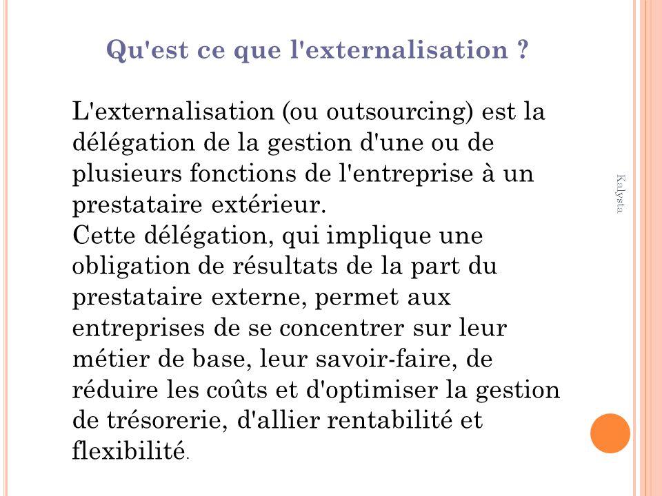 Kalysta Qu'est ce que l'externalisation ? L'externalisation (ou outsourcing) est la délégation de la gestion d'une ou de plusieurs fonctions de l'entr
