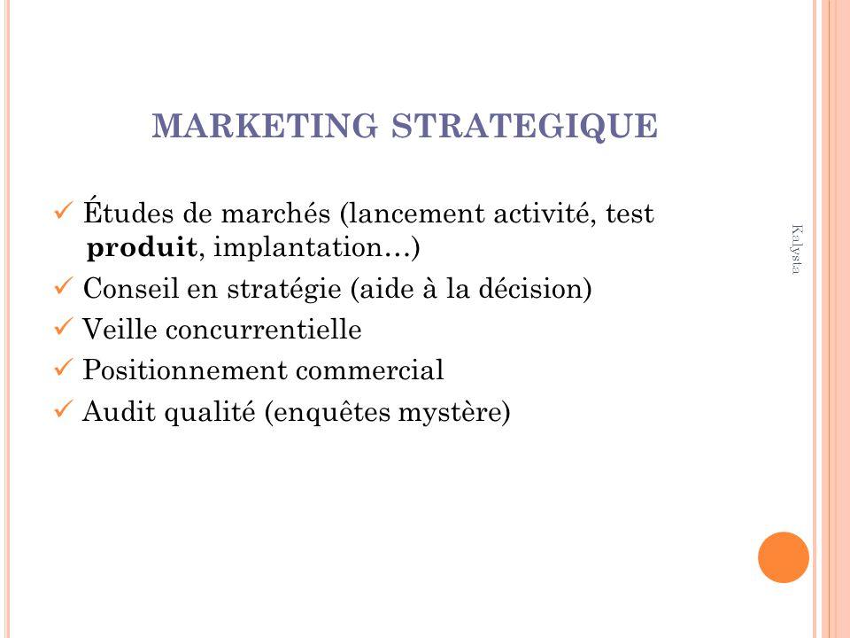 Kalysta MARKETING STRATEGIQUE Études de marchés (lancement activité, test produit, implantation…) Conseil en stratégie (aide à la décision) Veille con