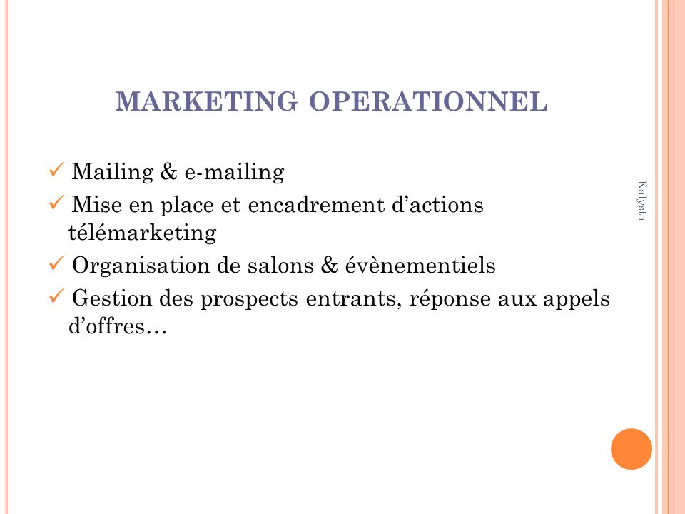 Kalysta MARKETING OPERATIONNEL Mailing & e-mailing Mise en place et encadrement dactions télémarketing Organisation de salons & évènementiels Gestion