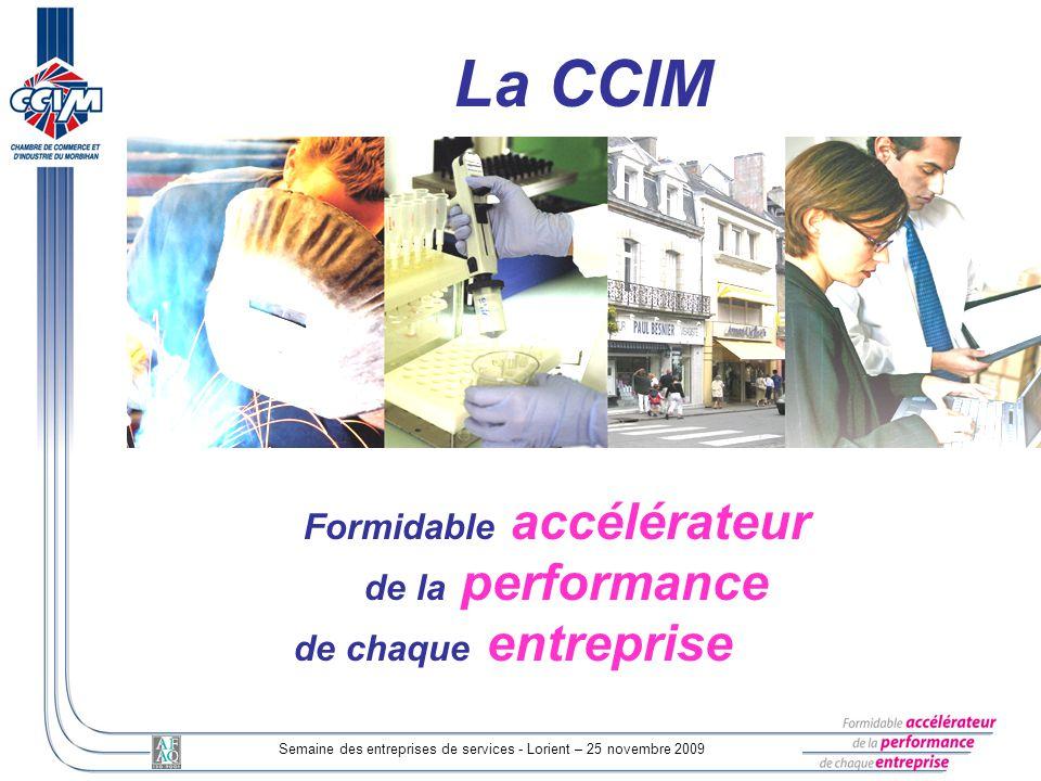 Semaine des entreprises de services - Lorient – 25 novembre 2009 Formidable accélérateur de la performance de chaque entreprise La CCIM