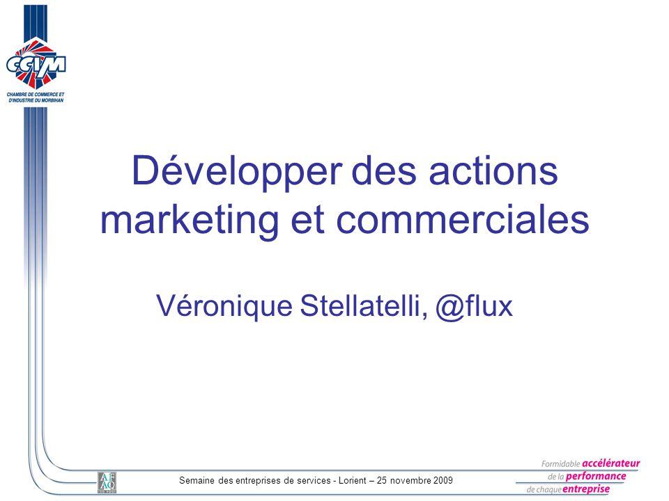 Semaine des entreprises de services - Lorient – 25 novembre 2009 Développer des actions marketing et commerciales Véronique Stellatelli, @flux