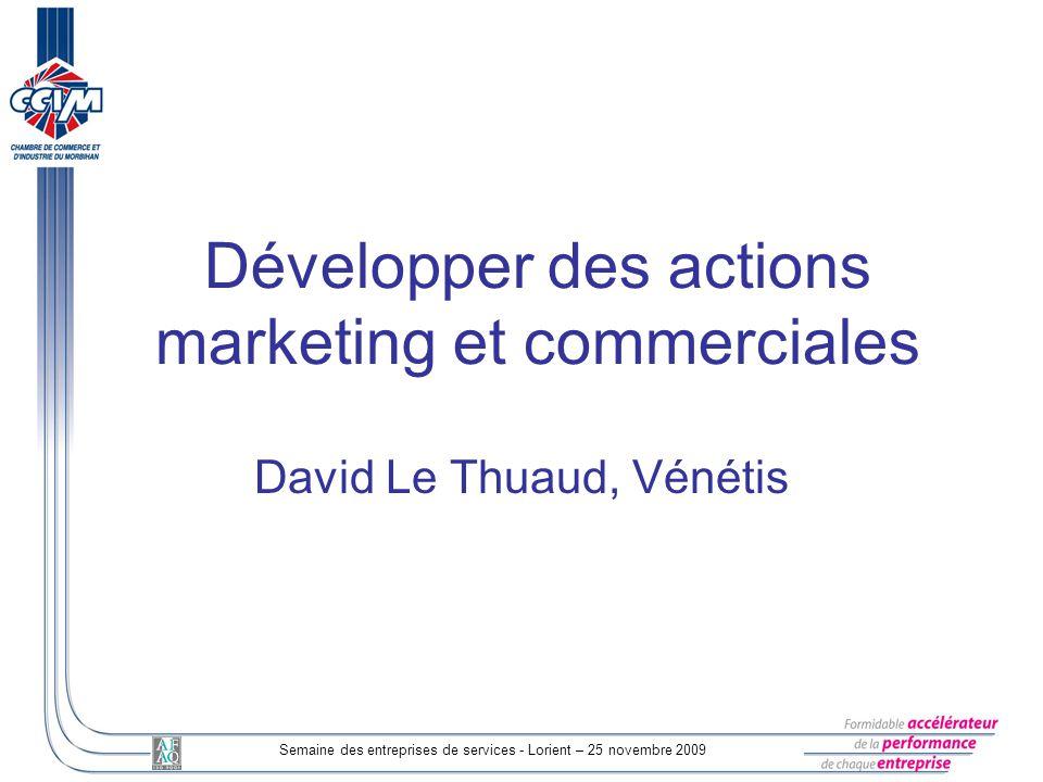 Semaine des entreprises de services - Lorient – 25 novembre 2009 Développer des actions marketing et commerciales David Le Thuaud, Vénétis