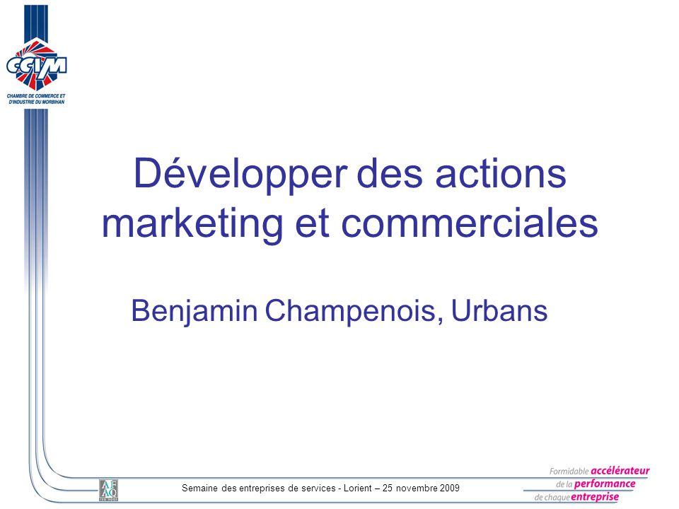 Semaine des entreprises de services - Lorient – 25 novembre 2009 Développer des actions marketing et commerciales Benjamin Champenois, Urbans