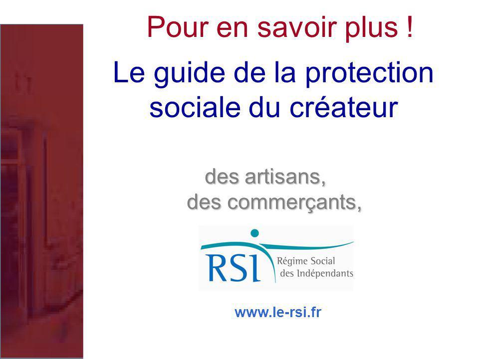 Le guide de la protection sociale du créateur des artisans, des commerçants, des commerçants, Pour en savoir plus ! www.le-rsi.fr