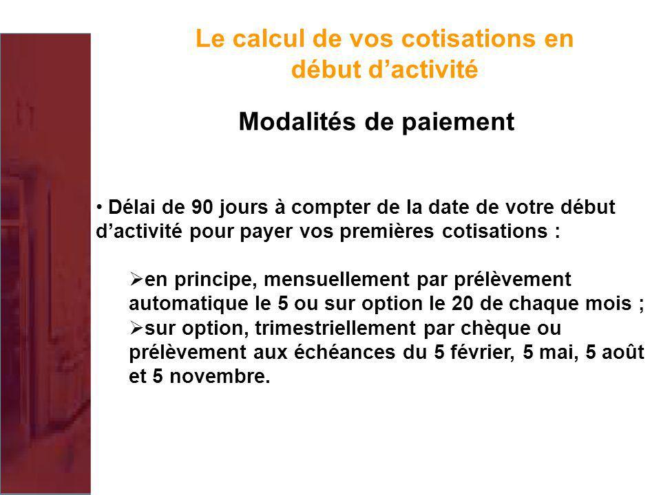 Le calcul de vos cotisations en début dactivité Modalités de paiement Délai de 90 jours à compter de la date de votre début dactivité pour payer vos p