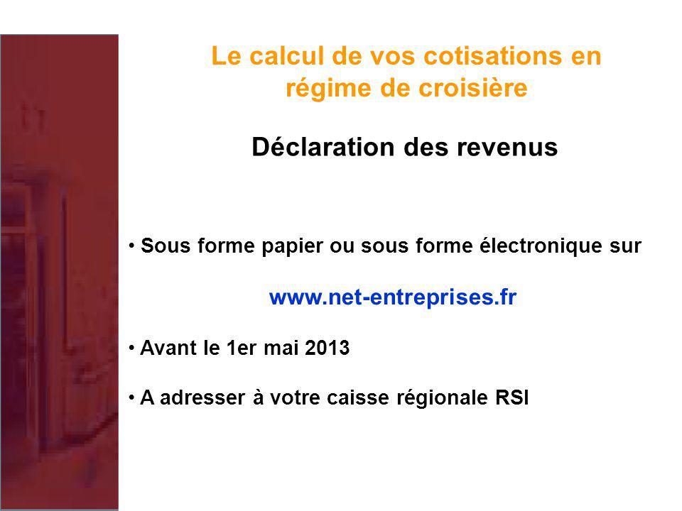 Sous forme papier ou sous forme électronique sur www.net-entreprises.fr Avant le 1er mai 2013 A adresser à votre caisse régionale RSI Le calcul de vos