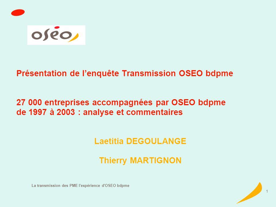 La transmission des PME l expérience d OSEO bdpme 1 Présentation de lenquête Transmission OSEO bdpme 27 000 entreprises accompagnées par OSEO bdpme de 1997 à 2003 : analyse et commentaires Laetitia DEGOULANGE Thierry MARTIGNON
