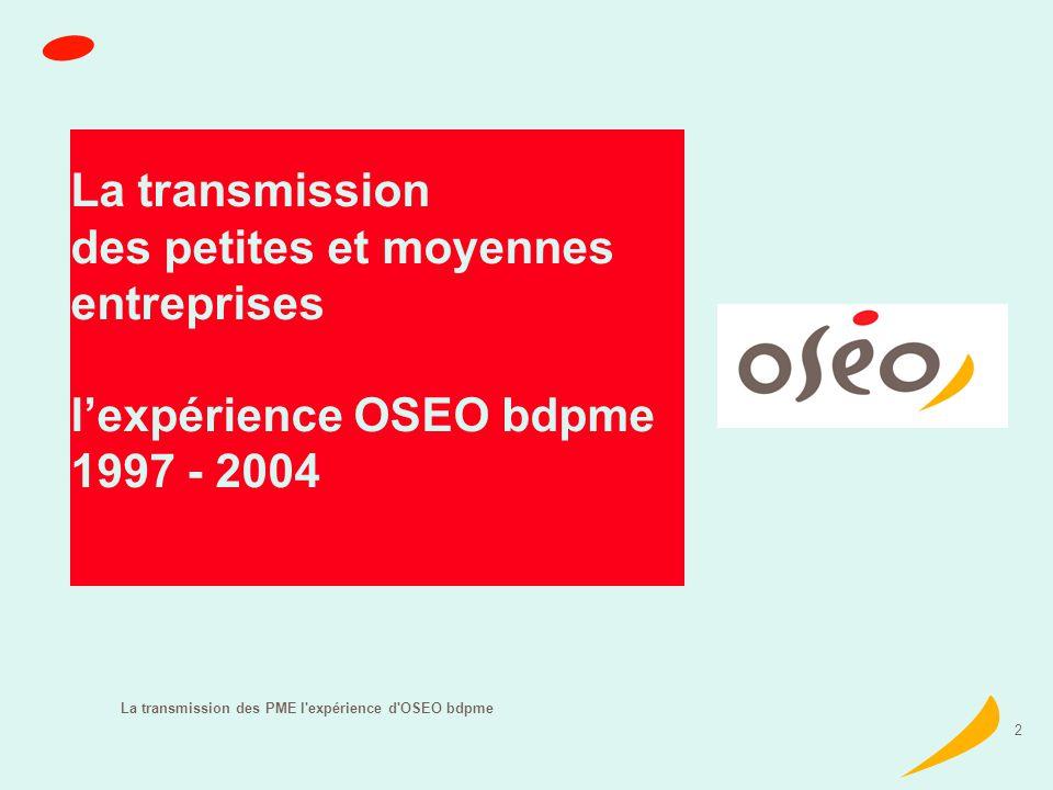La transmission des PME l expérience d OSEO bdpme 3 Un observateur privilégié OSEO sofaris acteur majeur du dispositif daccompagnement des transmissions depuis 20 ans Plus de 34 000 entreprises accompagnées 1993 1997 2004 déjà 3 études réalisées