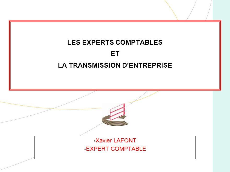 LES EXPERTS COMPTABLES ET LA TRANSMISSION DENTREPRISE Xavier LAFONT Xavier LAFONT EXPERT COMPTABLE EXPERT COMPTABLE