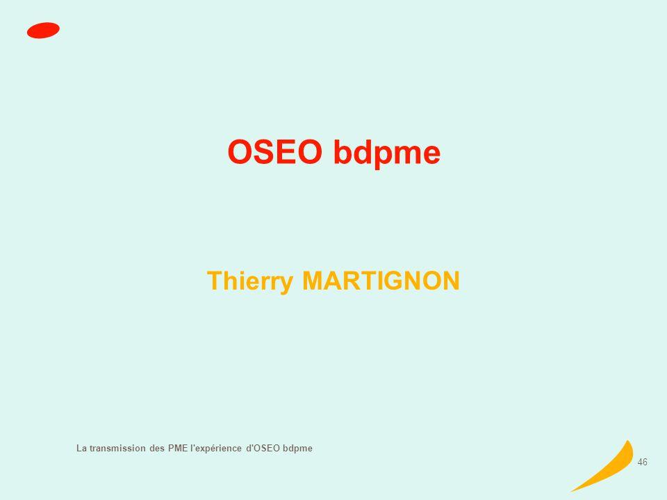 La transmission des PME l expérience d OSEO bdpme 46 OSEO bdpme Thierry MARTIGNON