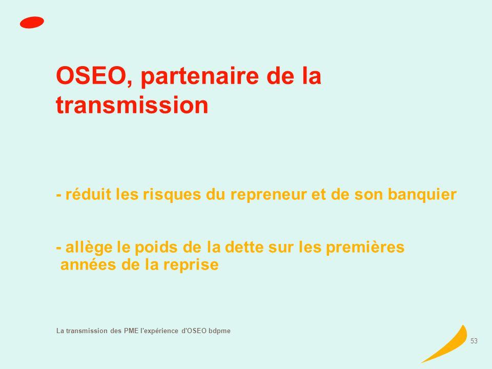 La transmission des PME l expérience d OSEO bdpme 53 OSEO, partenaire de la transmission - réduit les risques du repreneur et de son banquier - allège le poids de la dette sur les premières années de la reprise