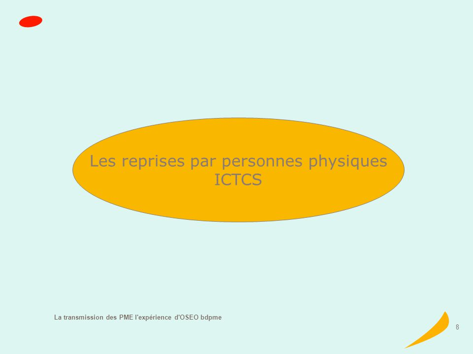 La transmission des PME l expérience d OSEO bdpme 8 Les reprises par personnes physiques ICTCS